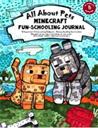 All About Pets: Minecraft Fun-Schooling Journal - Includes Math, Spelling, Reading, Science, History, Research, Creative Writing, Art & Logic