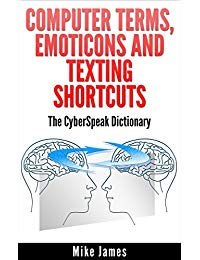 Computer Terms, Emoticons And Texting Shortcuts: The CyberSpeak Dictionary (Online Communications And Security Book 2)
