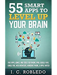 55 Smart Apps to Level Up Your Brain: Free Apps, Games, and Tools for iPhone, iPad, Google Play, Kindle Fire, Web Browsers, Windows Phone, & Apple Watch