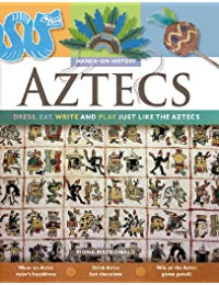 Aztecs: Dress, Eat, Write, and Play Just Like the Aztecs