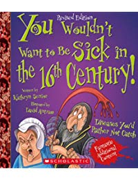 You Wouldn't Want to Be Sick in the 16th Century! (Revised Edition): Diseases You'd Rather Not Catch