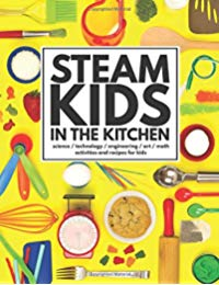 STEAM Kids in the Kitchen: Hands-On Science, Technology, Engineering, Art, Math Activities & Recipes for Kids